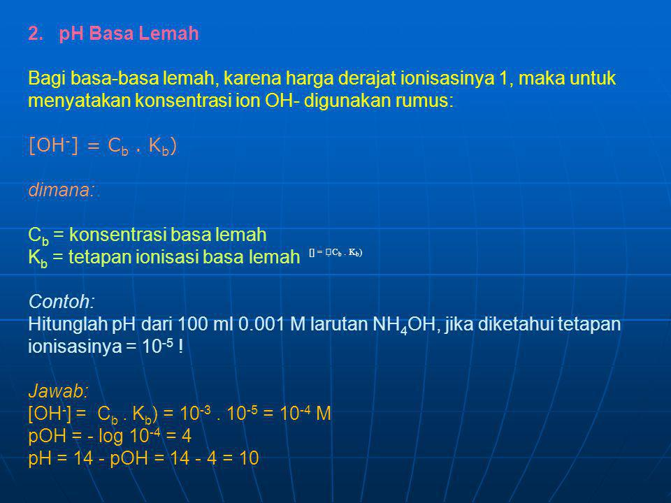 [] =  C b. K b ) 2. pH Basa Lemah Bagi basa-basa lemah, karena harga derajat ionisasinya 1, maka untuk menyatakan konsentrasi ion OH- digunakan rumu
