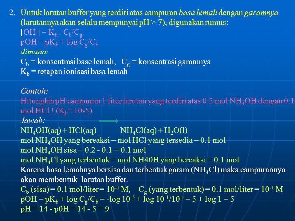 2. Untuk larutan buffer yang terdiri atas campuran basa lemah dengan garamnya (larutannya akan selalu mempunyai pH > 7), digunakan rumus: [OH - ] = K