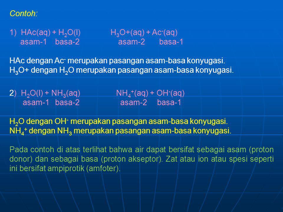 Contoh: 1) HAc(aq) + H 2 O(l) H 3 O+(aq) + Ac - (aq) asam-1 basa-2 asam-2 basa-1 HAc dengan Ac - merupakan pasangan asam-basa konyugasi. H 3 O+ dengan