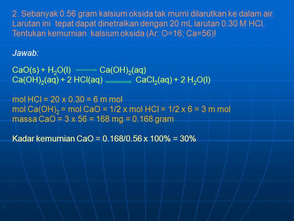 2. Sebanyak 0.56 gram kalsium oksida tak murni dilarutkan ke dalam air. Larutan ini tepat dapat dinetralkan dengan 20 mL larutan 0.30 M HCl. Tentukan