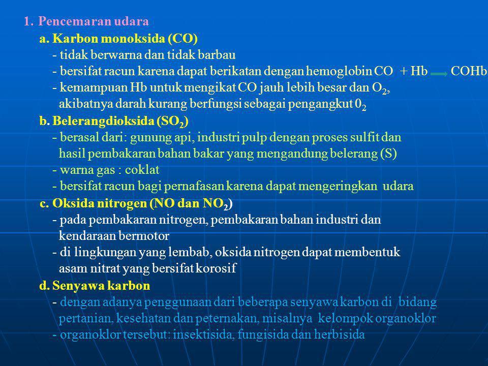 1. Pencemaran udara a.Karbon monoksida (CO) - tidak berwarna dan tidak barbau - bersifat racun karena dapat berikatan dengan hemoglobin CO + Hb COHb -