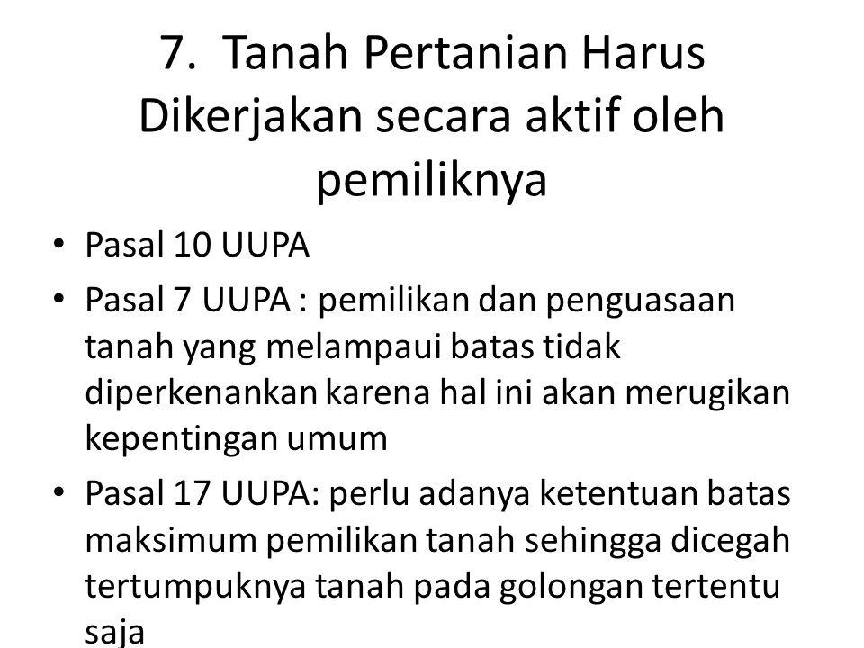 7. Tanah Pertanian Harus Dikerjakan secara aktif oleh pemiliknya Pasal 10 UUPA Pasal 7 UUPA : pemilikan dan penguasaan tanah yang melampaui batas tida