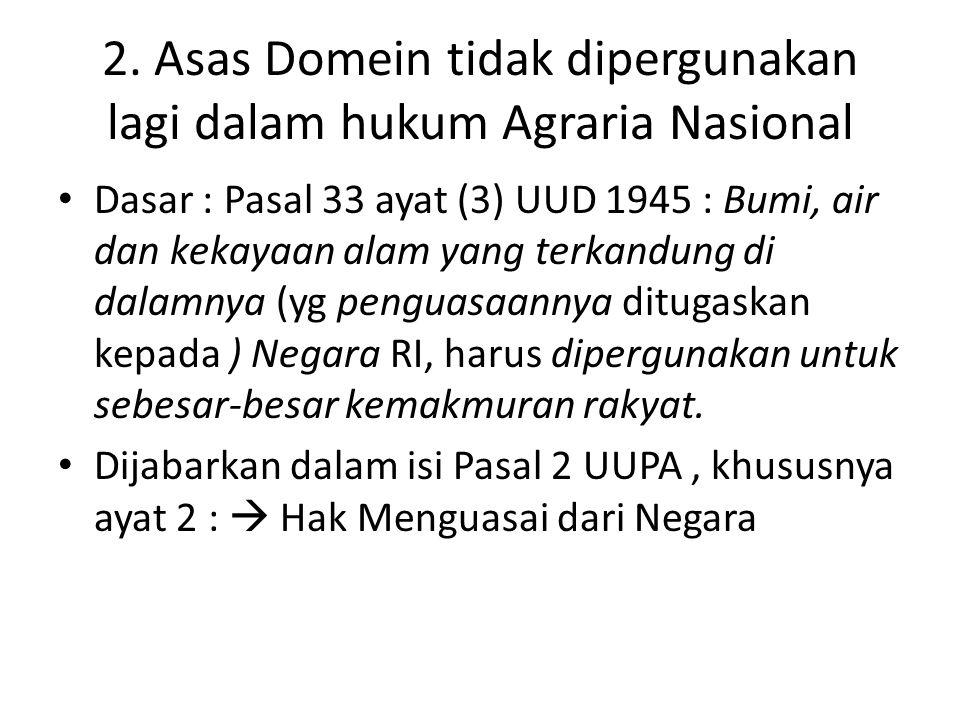 2. Asas Domein tidak dipergunakan lagi dalam hukum Agraria Nasional Dasar : Pasal 33 ayat (3) UUD 1945 : Bumi, air dan kekayaan alam yang terkandung d