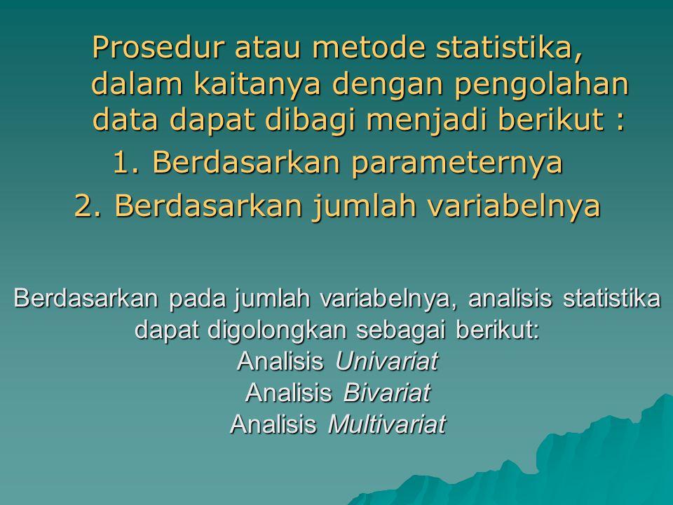 Prosedur atau metode statistika, dalam kaitanya dengan pengolahan data dapat dibagi menjadi berikut : 1. Berdasarkan parameternya 2. Berdasarkan jumla