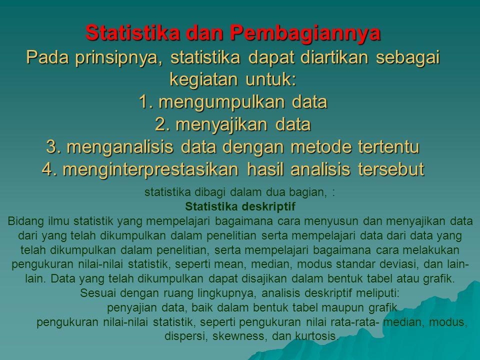 Statistika dan Pembagiannya Pada prinsipnya, statistika dapat diartikan sebagai kegiatan untuk: 1. mengumpulkan data 2. menyajikan data 3. menganalisi