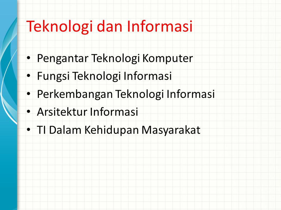 Teknologi dan Informasi Pengantar Teknologi Komputer Fungsi Teknologi Informasi Perkembangan Teknologi Informasi Arsitektur Informasi TI Dalam Kehidup