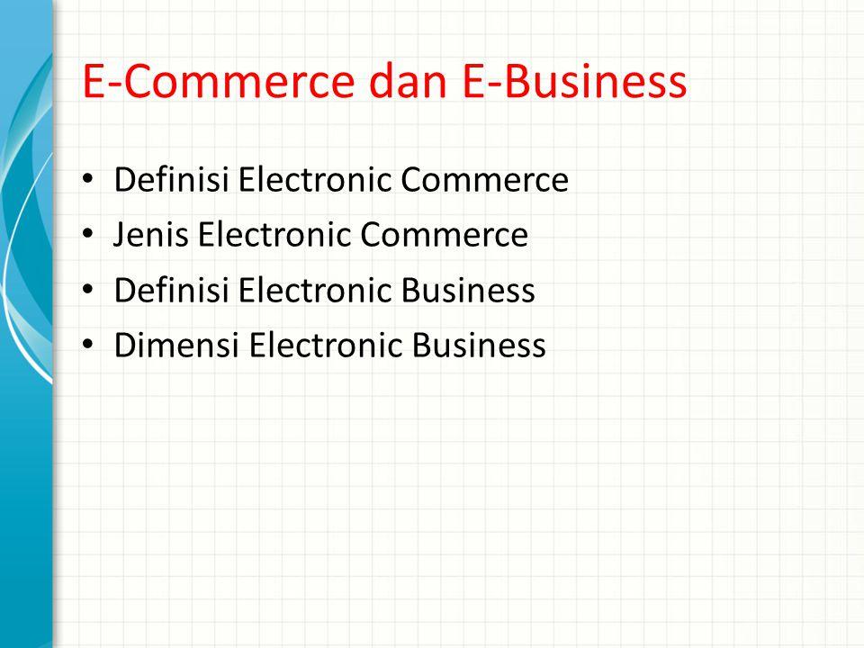 E-Commerce dan E-Business Definisi Electronic Commerce Jenis Electronic Commerce Definisi Electronic Business Dimensi Electronic Business