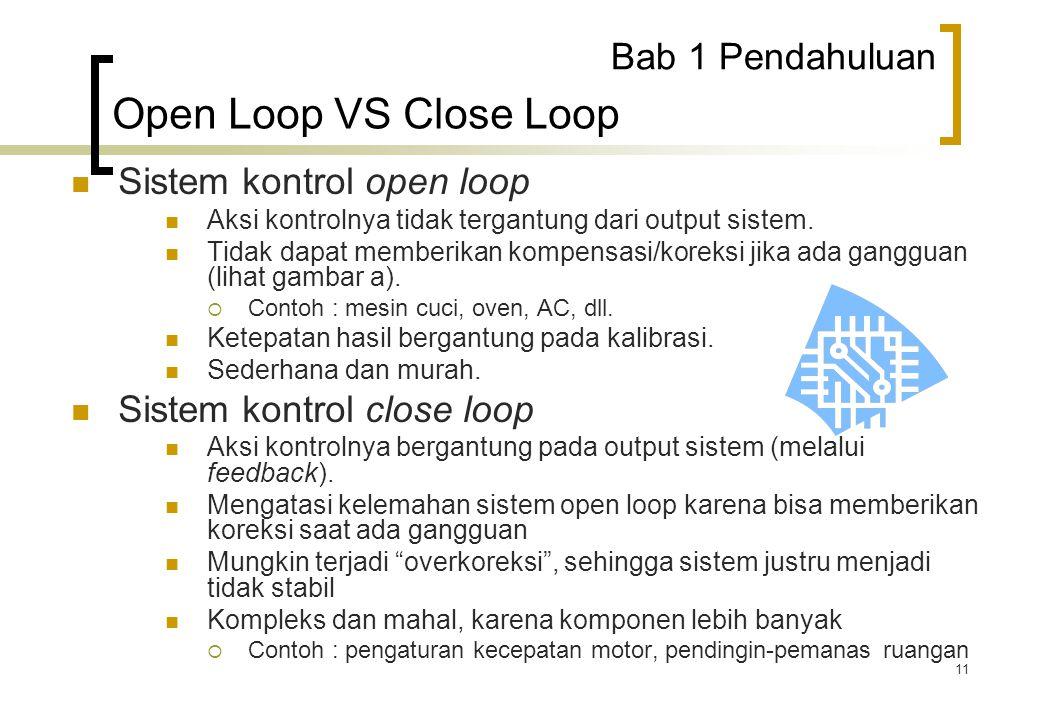 11 Sistem kontrol open loop Aksi kontrolnya tidak tergantung dari output sistem. Tidak dapat memberikan kompensasi/koreksi jika ada gangguan (lihat ga