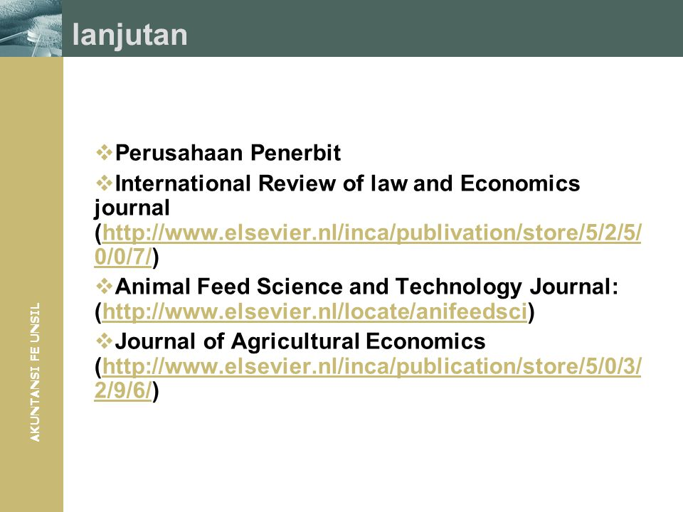 AKUNTANSI FE UNSIL lanjutan  Perusahaan Penerbit  International Review of law and Economics journal (http://www.elsevier.nl/inca/publivation/store/5/2/5/ 0/0/7/)http://www.elsevier.nl/inca/publivation/store/5/2/5/ 0/0/7/  Animal Feed Science and Technology Journal: (http://www.elsevier.nl/locate/anifeedsci)http://www.elsevier.nl/locate/anifeedsci  Journal of Agricultural Economics (http://www.elsevier.nl/inca/publication/store/5/0/3/ 2/9/6/)http://www.elsevier.nl/inca/publication/store/5/0/3/ 2/9/6/