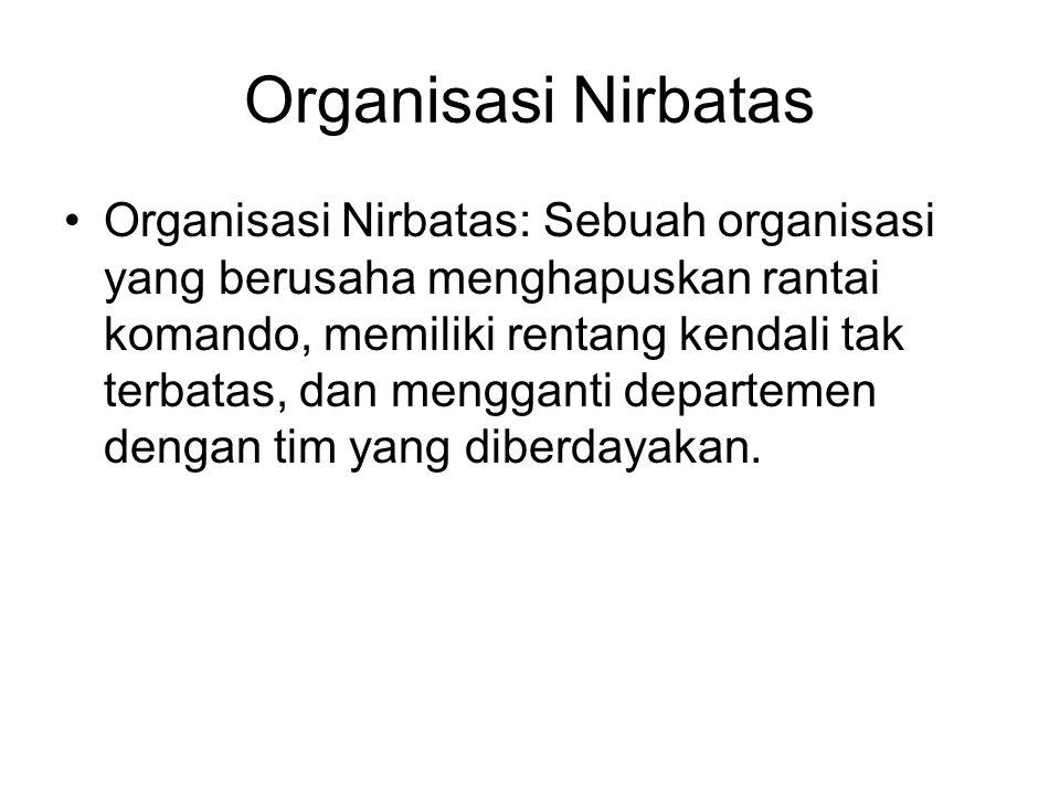 Organisasi Nirbatas Organisasi Nirbatas: Sebuah organisasi yang berusaha menghapuskan rantai komando, memiliki rentang kendali tak terbatas, dan mengganti departemen dengan tim yang diberdayakan.