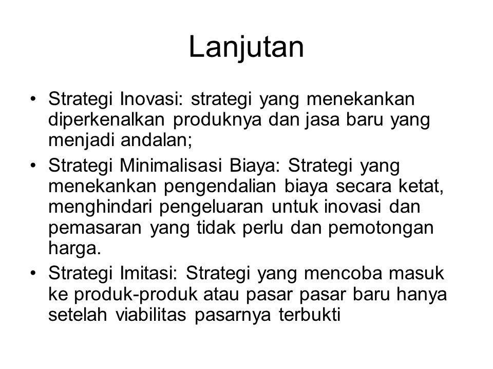 Lanjutan Strategi Inovasi: strategi yang menekankan diperkenalkan produknya dan jasa baru yang menjadi andalan; Strategi Minimalisasi Biaya: Strategi yang menekankan pengendalian biaya secara ketat, menghindari pengeluaran untuk inovasi dan pemasaran yang tidak perlu dan pemotongan harga.