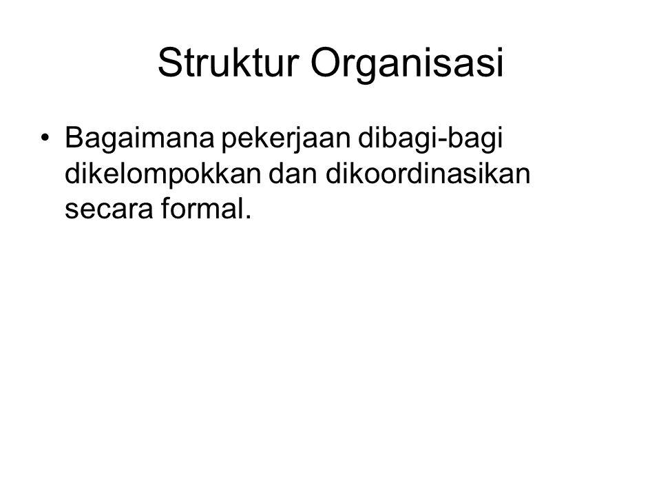 Struktur Organisasi Bagaimana pekerjaan dibagi-bagi dikelompokkan dan dikoordinasikan secara formal.