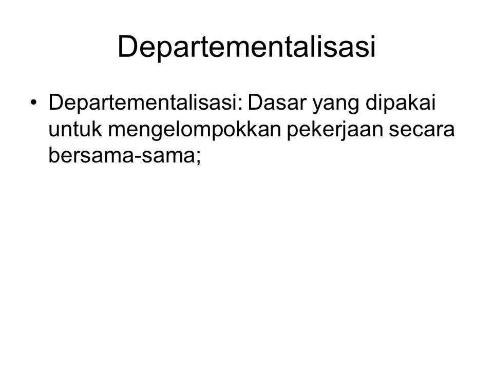 Departementalisasi Departementalisasi: Dasar yang dipakai untuk mengelompokkan pekerjaan secara bersama-sama;