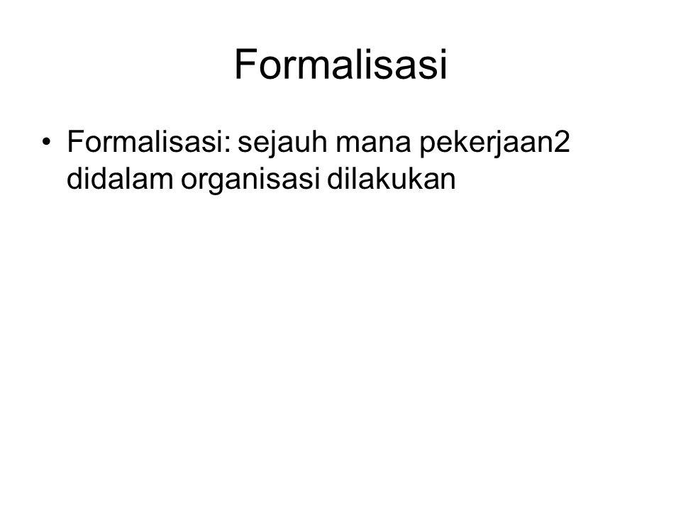 Formalisasi Formalisasi: sejauh mana pekerjaan2 didalam organisasi dilakukan