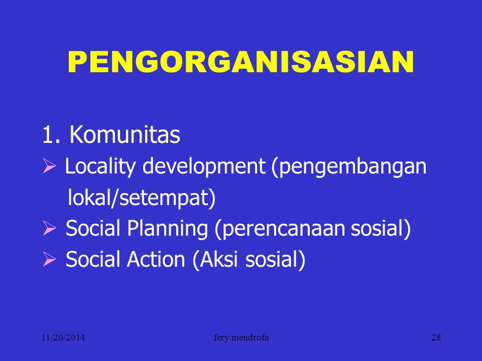 11/20/2014fery mendrofa28 PENGORGANISASIAN 1. Komunitas  Locality development (pengembangan lokal/setempat)  Social Planning (perencanaan sosial) 