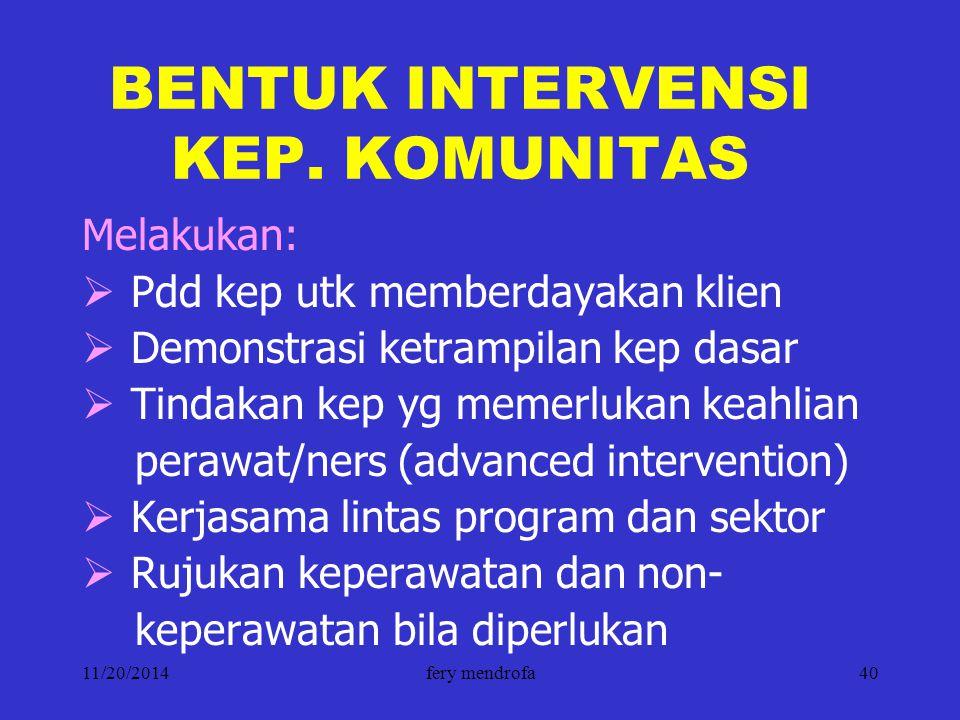 11/20/2014fery mendrofa40 BENTUK INTERVENSI KEP. KOMUNITAS Melakukan:  Pdd kep utk memberdayakan klien  Demonstrasi ketrampilan kep dasar  Tindakan