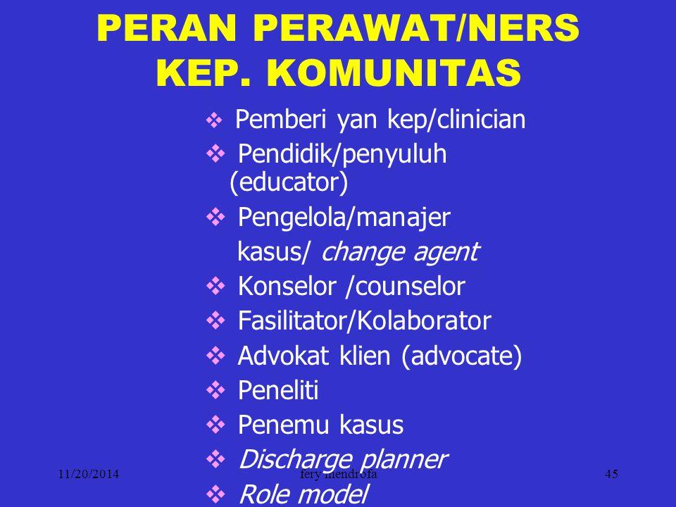 11/20/2014fery mendrofa45 PERAN PERAWAT/NERS KEP. KOMUNITAS  Pemberi yan kep/clinician  Pendidik/penyuluh (educator)  Pengelola/manajer kasus/ chan