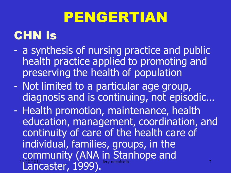 11/20/2014fery mendrofa7 PENGERTIAN CHN is -a synthesis of nursing practice and public health practice applied to promoting and preserving the health