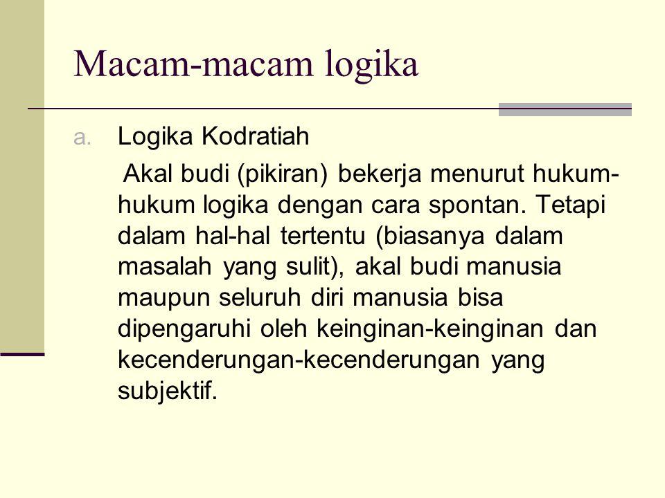 Macam-macam logika a. Logika Kodratiah Akal budi (pikiran) bekerja menurut hukum- hukum logika dengan cara spontan. Tetapi dalam hal-hal tertentu (bia