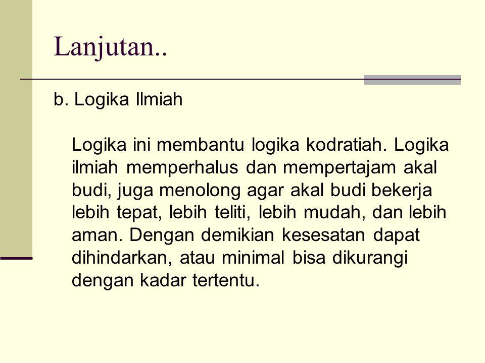 Lanjutan.. b. Logika Ilmiah Logika ini membantu logika kodratiah. Logika ilmiah memperhalus dan mempertajam akal budi, juga menolong agar akal budi be