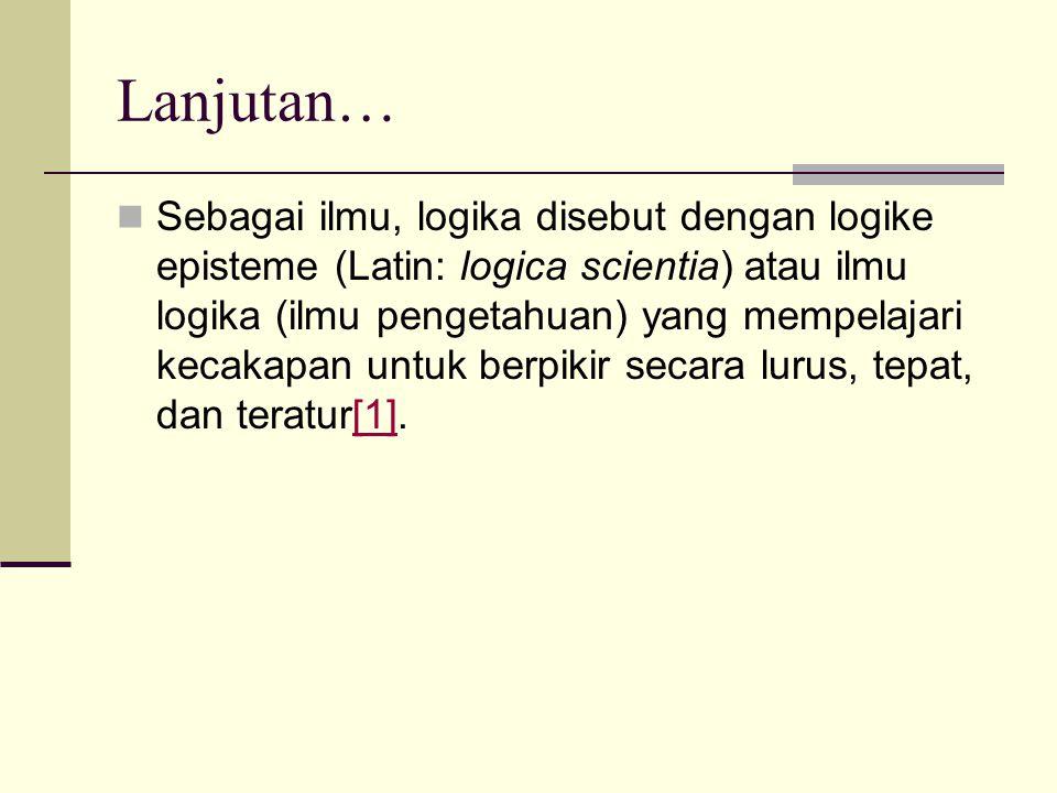 Lanjutan… Sebagai ilmu, logika disebut dengan logike episteme (Latin: logica scientia) atau ilmu logika (ilmu pengetahuan) yang mempelajari kecakapan