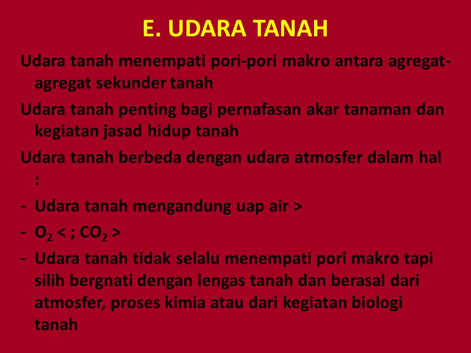E. UDARA TANAH Udara tanah menempati pori-pori makro antara agregat- agregat sekunder tanah Udara tanah penting bagi pernafasan akar tanaman dan kegia