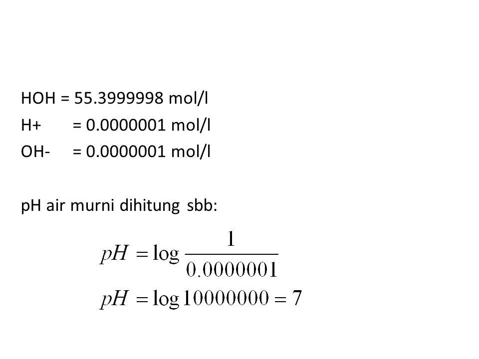 HOH = 55.3999998 mol/l H+ = 0.0000001 mol/l OH- = 0.0000001 mol/l pH air murni dihitung sbb: