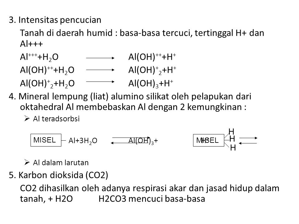 3. Intensitas pencucian Tanah di daerah humid : basa-basa tercuci, tertinggal H+ dan Al+++ Al +++ +H 2 OAl(OH) ++ +H + Al(OH) ++ +H 2 OAl(OH) + 2 +H +