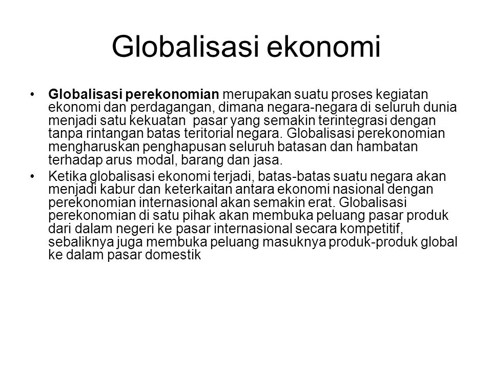 Globalisasi ekonomi Globalisasi perekonomian merupakan suatu proses kegiatan ekonomi dan perdagangan, dimana negara-negara di seluruh dunia menjadi satu kekuatan pasar yang semakin terintegrasi dengan tanpa rintangan batas teritorial negara.