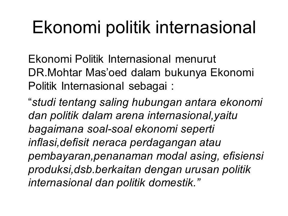 Ekonomi politik internasional Ekonomi Politik Internasional menurut DR.Mohtar Mas'oed dalam bukunya Ekonomi Politik Internasional sebagai : studi tentang saling hubungan antara ekonomi dan politik dalam arena internasional,yaitu bagaimana soal-soal ekonomi seperti inflasi,defisit neraca perdagangan atau pembayaran,penanaman modal asing, efisiensi produksi,dsb.berkaitan dengan urusan politik internasional dan politik domestik.
