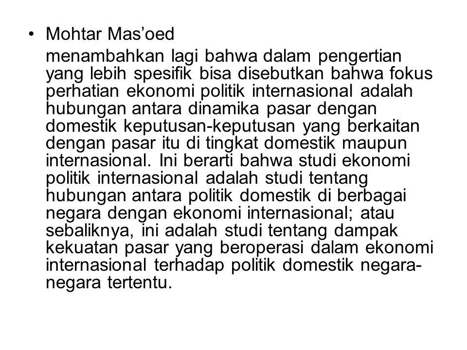 Mohtar Mas'oed menambahkan lagi bahwa dalam pengertian yang lebih spesifik bisa disebutkan bahwa fokus perhatian ekonomi politik internasional adalah hubungan antara dinamika pasar dengan domestik keputusan-keputusan yang berkaitan dengan pasar itu di tingkat domestik maupun internasional.