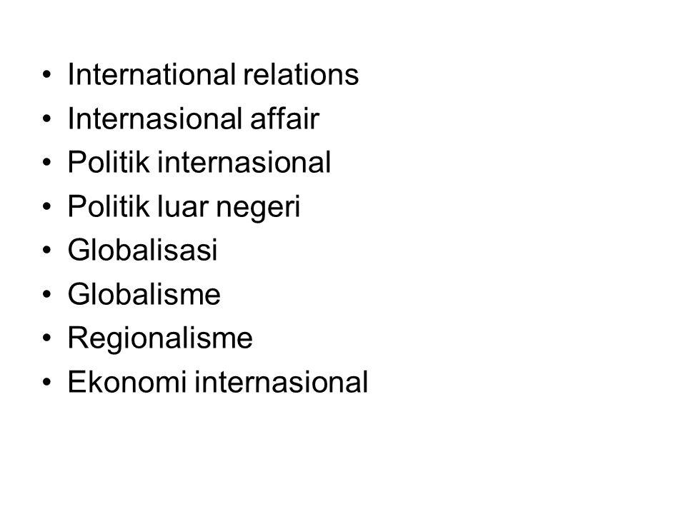 International relations Internasional affair Politik internasional Politik luar negeri Globalisasi Globalisme Regionalisme Ekonomi internasional