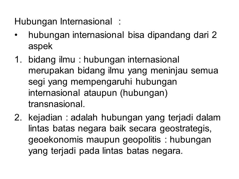 Hubungan Internasional : hubungan internasional bisa dipandang dari 2 aspek 1.bidang ilmu : hubungan internasional merupakan bidang ilmu yang meninjau semua segi yang mempengaruhi hubungan internasional ataupun (hubungan) transnasional.