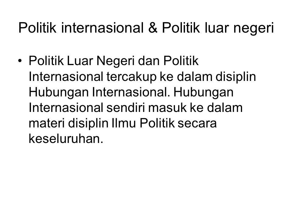 Politik internasional & Politik luar negeri Politik Luar Negeri dan Politik Internasional tercakup ke dalam disiplin Hubungan Internasional.