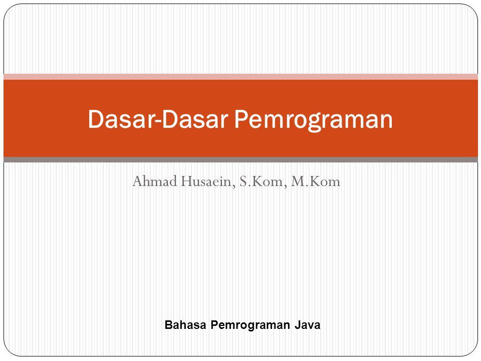 Ahmad Husaein, S.Kom, M.Kom Dasar-Dasar Pemrograman Bahasa Pemrograman Java