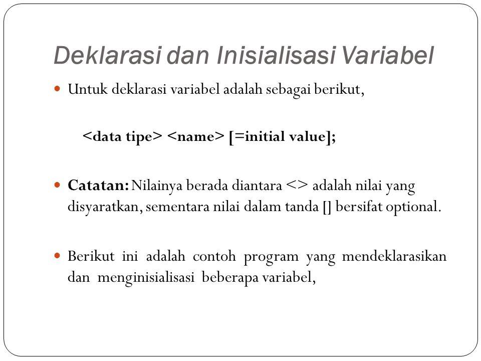 Deklarasi dan Inisialisasi Variabel Untuk deklarasi variabel adalah sebagai berikut, [=initial value]; Catatan: Nilainya berada diantara <> adalah nilai yang disyaratkan, sementara nilai dalam tanda [] bersifat optional.