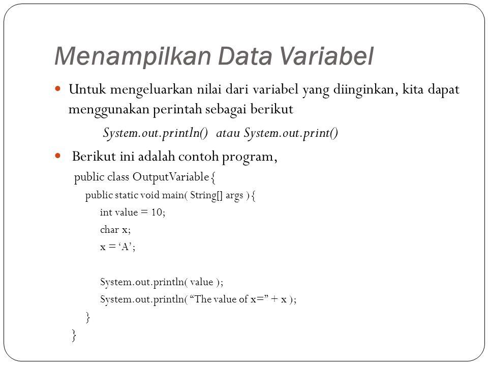 Menampilkan Data Variabel Untuk mengeluarkan nilai dari variabel yang diinginkan, kita dapat menggunakan perintah sebagai berikut System.out.println() atau System.out.print() Berikut ini adalah contoh program, public class OutputVariable{ public static void main( String[] args ){ int value = 10; char x; x = 'A'; System.out.println( value ); System.out.println( The value of x= + x ); }