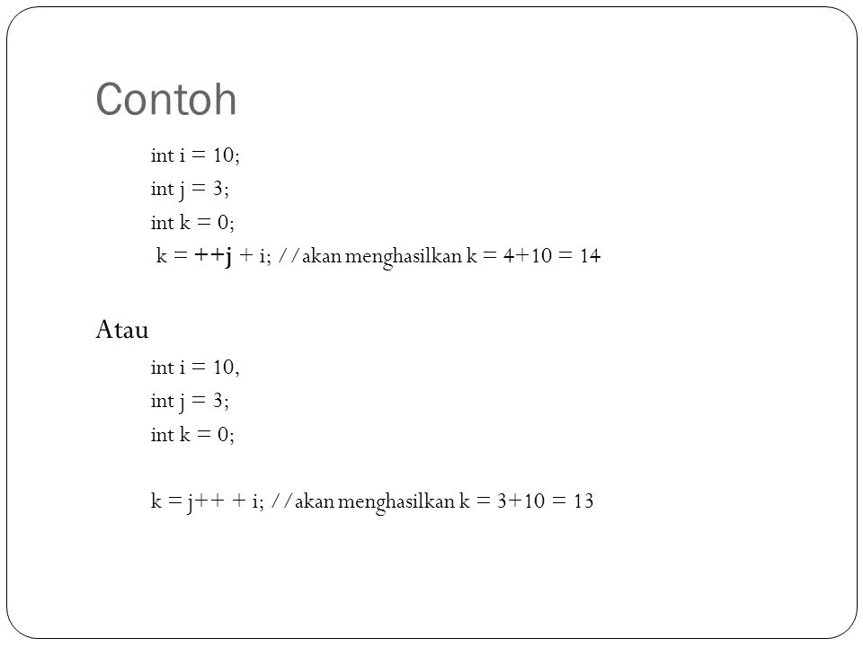 Contoh int i = 10; int j = 3; int k = 0; k = ++j + i; //akan menghasilkan k = 4+10 = 14 Atau int i = 10, int j = 3; int k = 0; k = j++ + i; //akan menghasilkan k = 3+10 = 13