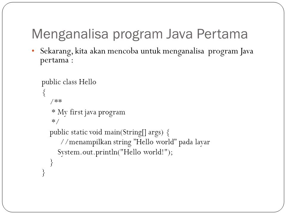 Menganalisa program Java Pertama Sekarang, kita akan mencoba untuk menganalisa program Java pertama : public class Hello { /** * My first java program */ public static void main(String[] args) { //menampilkan string Hello world pada layar System.out.println( Hello world! ); }