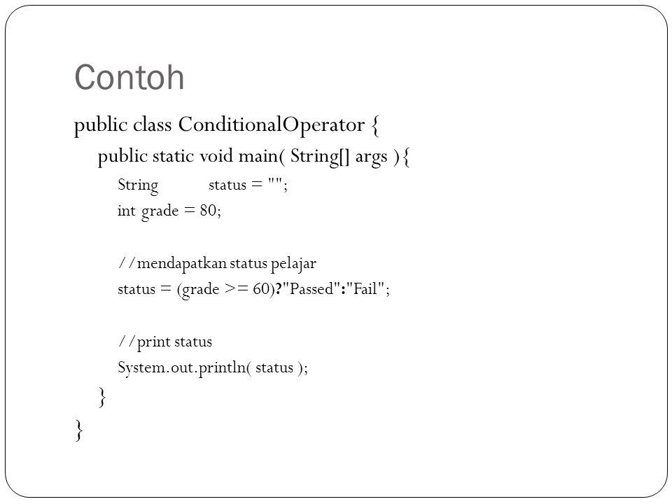 Contoh public class ConditionalOperator { public static void main( String[] args ){ Stringstatus = ; intgrade = 80; //mendapatkan status pelajar status = (grade >= 60)? Passed : Fail ; //print status System.out.println( status ); }