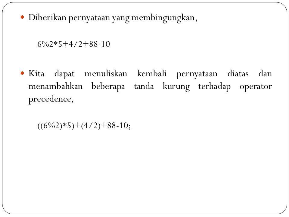 Diberikan pernyataan yang membingungkan, 6%2*5+4/2+88-10 Kita dapat menuliskan kembali pernyataan diatas dan menambahkan beberapa tanda kurung terhadap operator precedence, ((6%2)*5)+(4/2)+88-10;