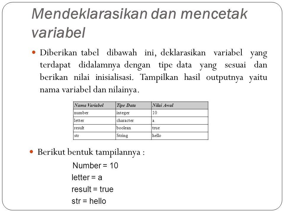 Mendeklarasikan dan mencetak variabel Diberikan tabel dibawah ini, deklarasikan variabel yang terdapat didalamnya dengan tipe data yang sesuai dan berikan nilai inisialisasi.