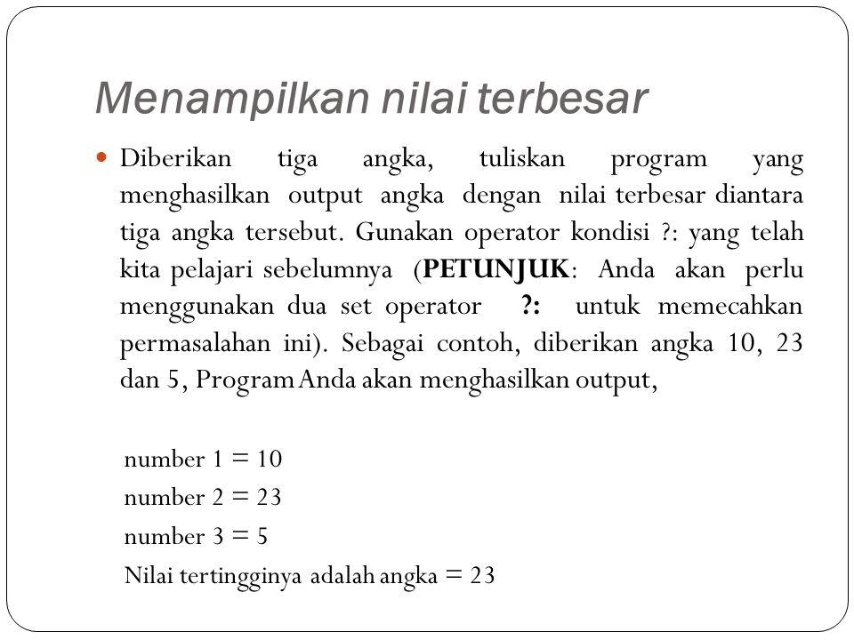 Menampilkan nilai terbesar Diberikan tiga angka, tuliskan program yang menghasilkan output angka dengan nilai terbesar diantara tiga angka tersebut.