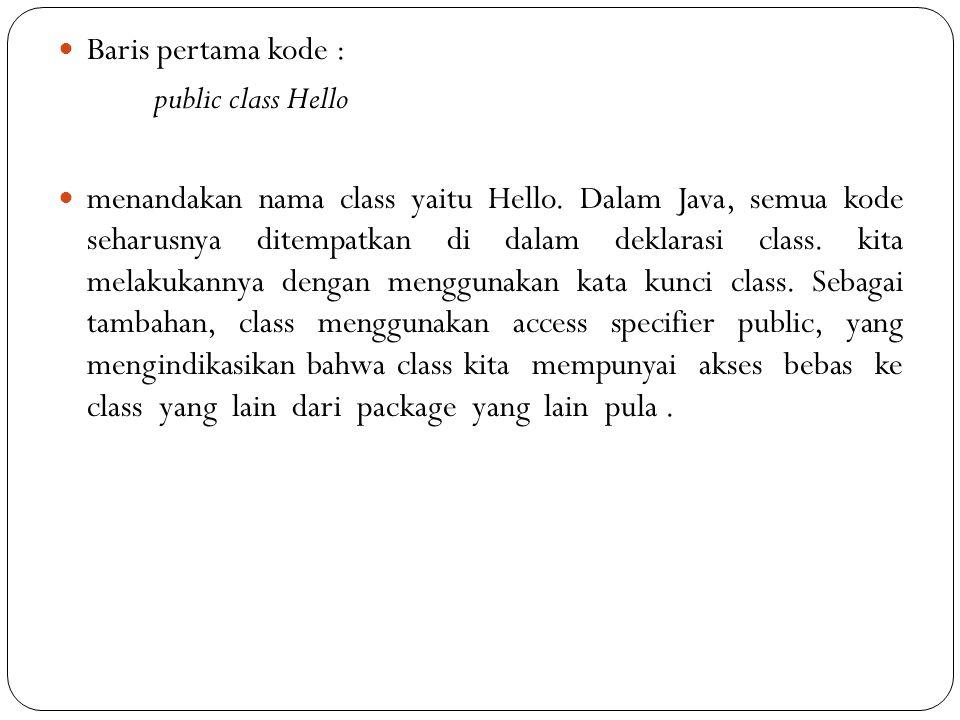 Baris pertama kode : public class Hello menandakan nama class yaitu Hello.