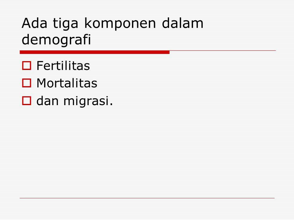 Ada tiga komponen dalam demografi  Fertilitas  Mortalitas  dan migrasi.