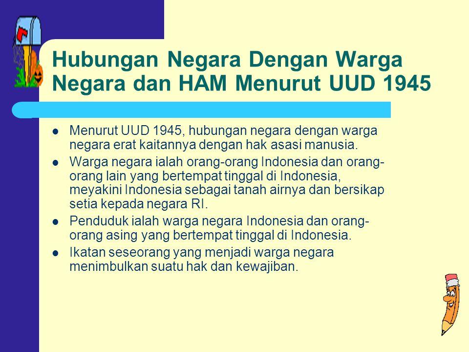 Hubungan Negara Dengan Warga Negara dan HAM Menurut UUD 1945 Menurut UUD 1945, hubungan negara dengan warga negara erat kaitannya dengan hak asasi manusia.