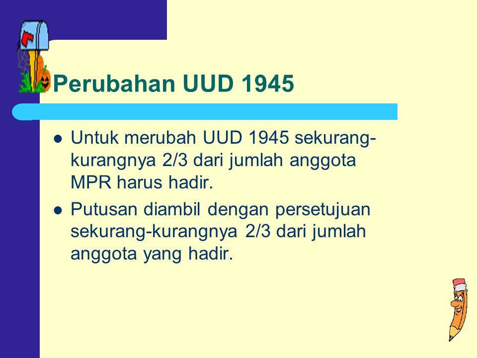 Perubahan UUD 1945 Untuk merubah UUD 1945 sekurang- kurangnya 2/3 dari jumlah anggota MPR harus hadir.