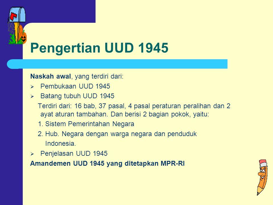 Pengertian UUD 1945 Naskah awal, yang terdiri dari:  Pembukaan UUD 1945  Batang tubuh UUD 1945 Terdiri dari: 16 bab, 37 pasal, 4 pasal peraturan peralihan dan 2 ayat aturan tambahan.