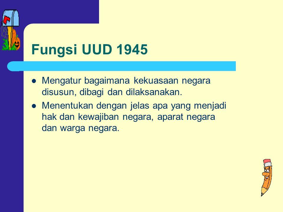 Fungsi UUD 1945 Mengatur bagaimana kekuasaan negara disusun, dibagi dan dilaksanakan.