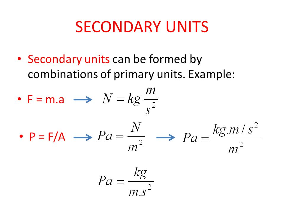 SECONDARY UNITS Secondary units can be formed by combinations of primary units. Example: F = m.a P = F/A